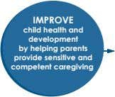 IMPROVE child health and development by helping parents provide sensitive and competent caregiving