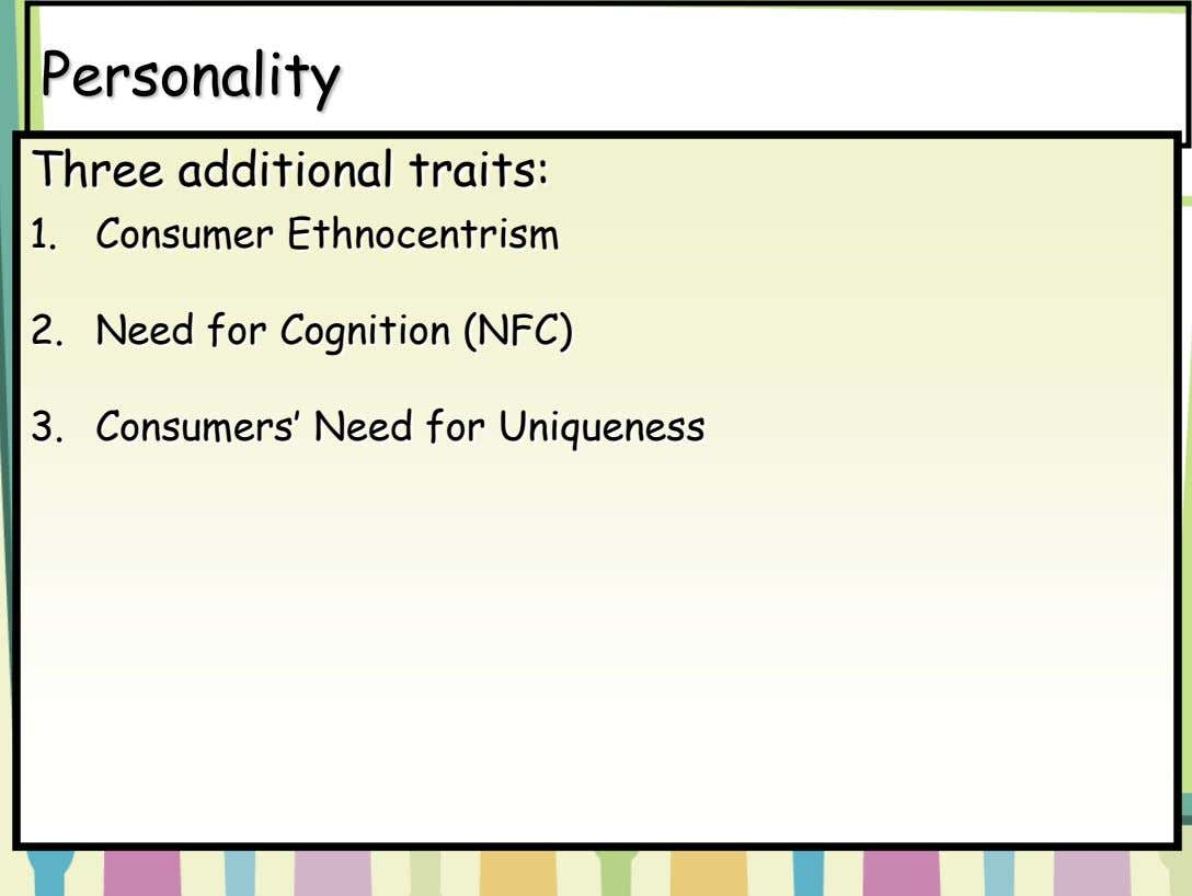 Personality Three additional traits: 1. Consumer Ethnocentrism 2. Need for Cognition (NFC) 3. Consumers' Need for
