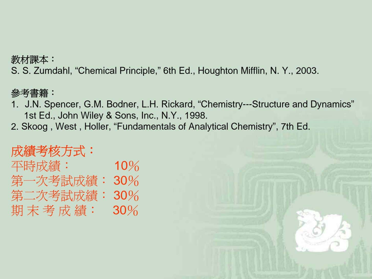 "教材課本: S. S. Zumdahl, ""Chemical Principle,"" 6th Ed., Houghton Mifflin, N. Y., 2003. 參考書籍: 1."