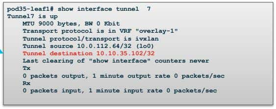 pod35-leaf1# show interface tunnel 7 Tunnel7 is up MTU 9000 bytes, BW 0 Kbit Transport