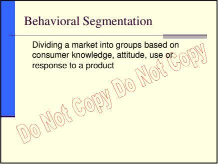 Behavioral Segmentation Dividing a market into groups based on consumer knowledge, attitude, use or response