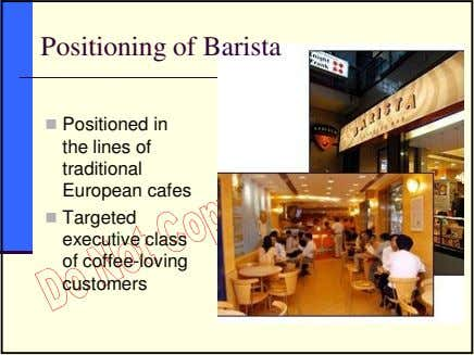 Positioning of Barista Positioned in the lines of traditional European cafes Targeted executive class of