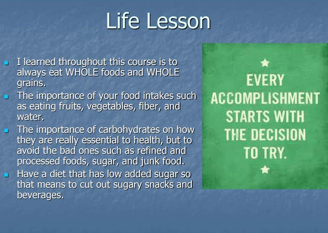 Life Lesson I learned throughout this course is to  always eat WHOLE foods and WHOLE