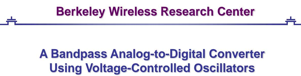 Berkeley Wireless Research Center A Bandpass Analog-to-Digital Converter Using Voltage-Controlled Oscillators