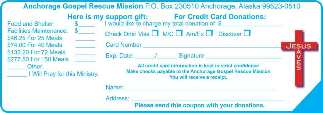 Anchorage Gospel Rescue Mission P.O. Box 230510 Anchorage, Alaska 99523-0510 Here is my support gift: