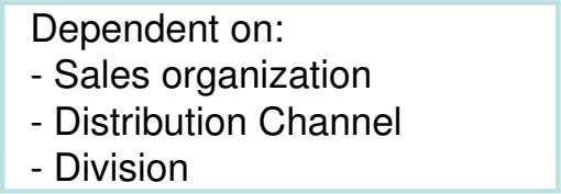 Dependent on: - Sales organization - Distribution Channel - Division