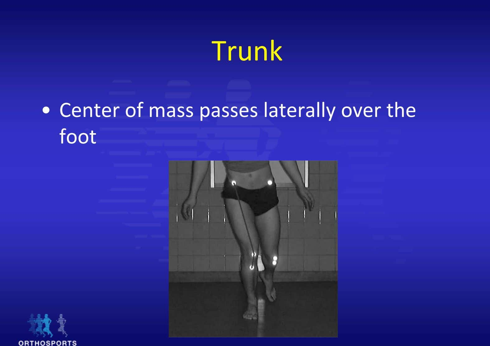 Trunk • Center of mass passes laterally over the foot