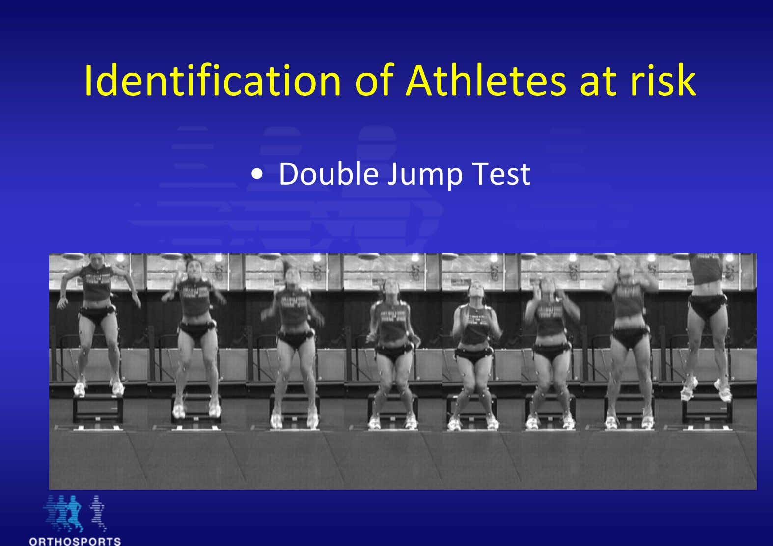 Identification of Athletes at risk • Double Jump Test