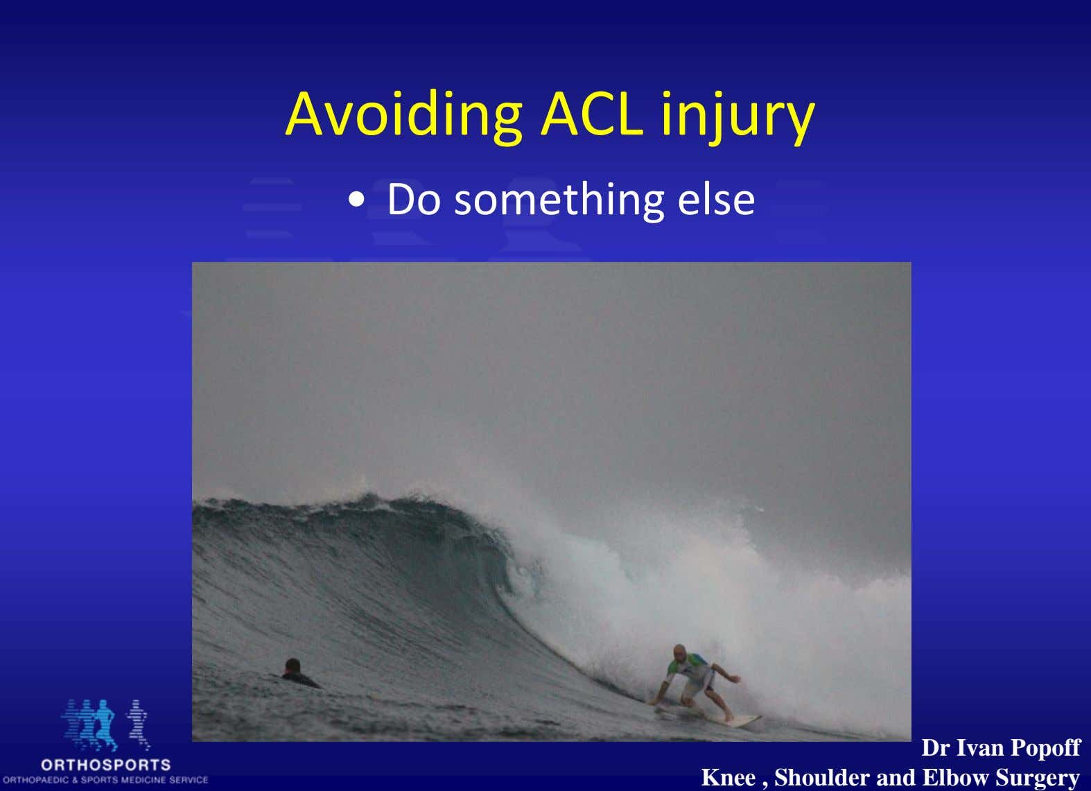 Avoiding ACL injury • Do something else Dr Ivan Popoff Knee , Shoulder and Elbow