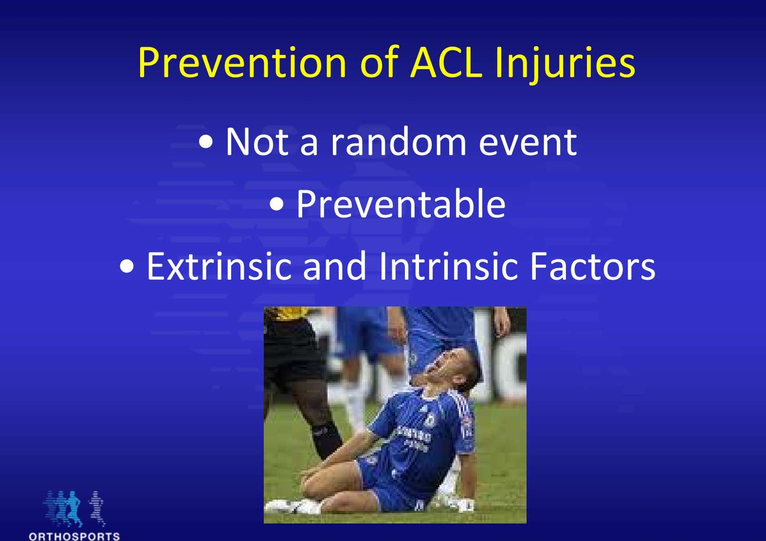Prevention of ACL Injuries • Not a random event • Preventable • Extrinsic and Intrinsic