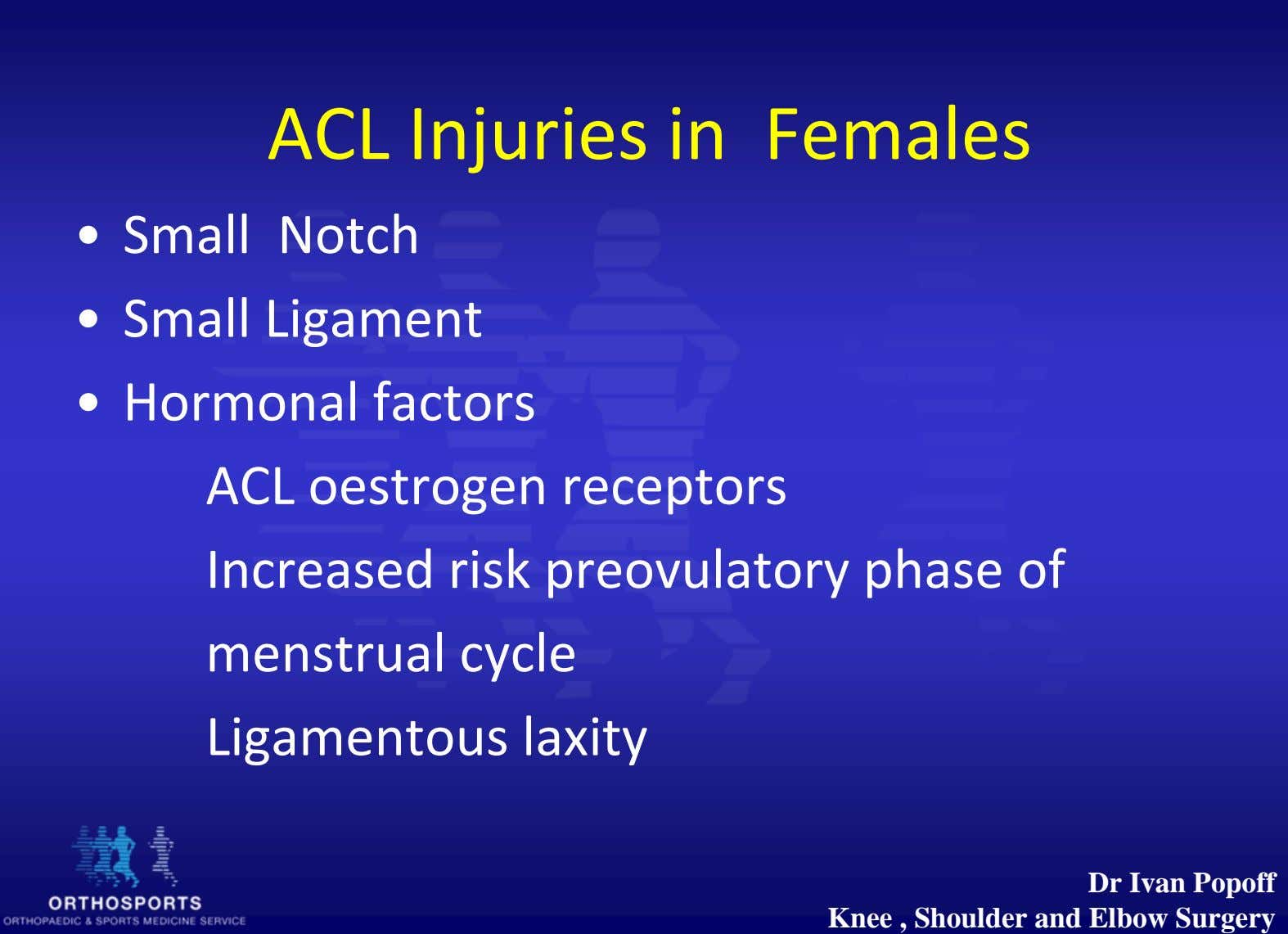 ACL Injuries in Females • Small Notch • Small Ligament • Hormonal factors ACL oestrogen