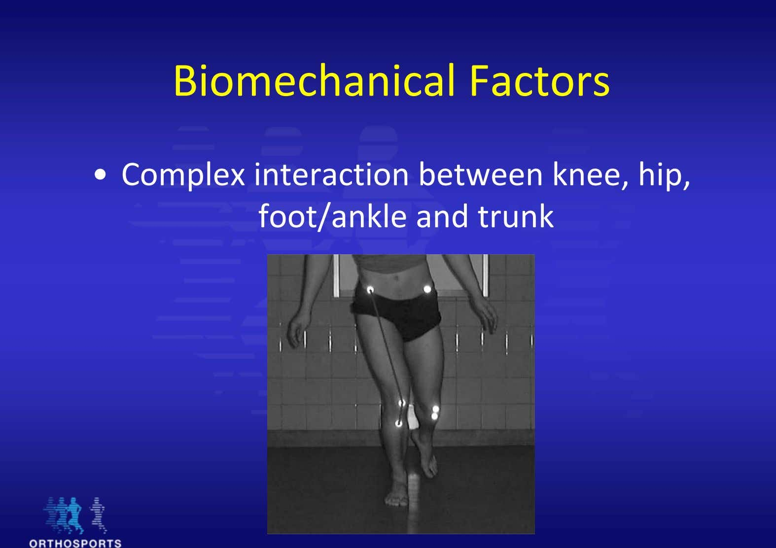 Biomechanical Factors • Complex interaction between knee, hip, foot/ankle and trunk