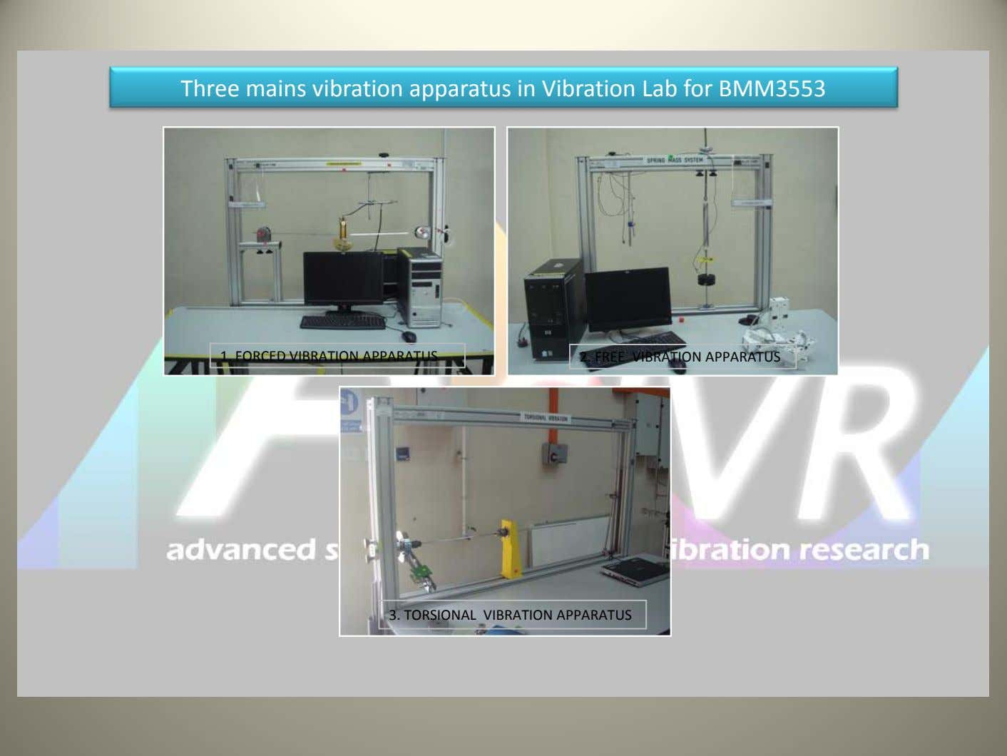 Three mains vibration apparatus in Vibration Lab for BMM3553 1. FORCED VIBRATION APPARATUS 2. FREE VIBRATION