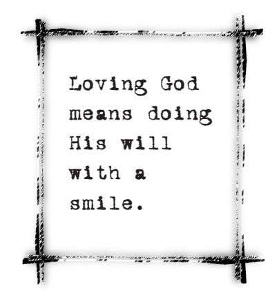 Loving God means doing His will with a smile.