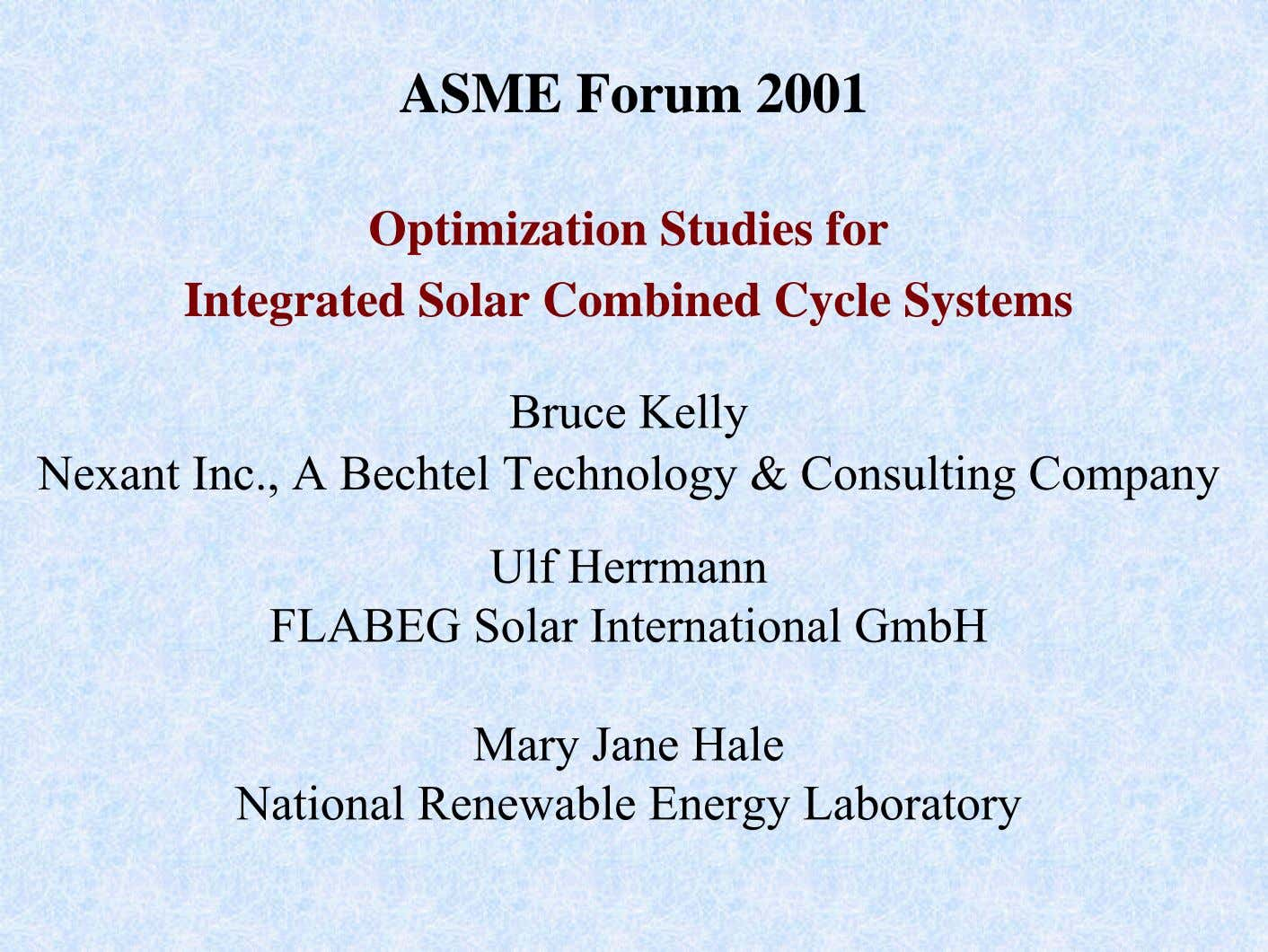 ASME Forum 2001 Optimization Studies for Integrated Solar Combined Cycle Systems Bruce Kelly Nexant Inc.,