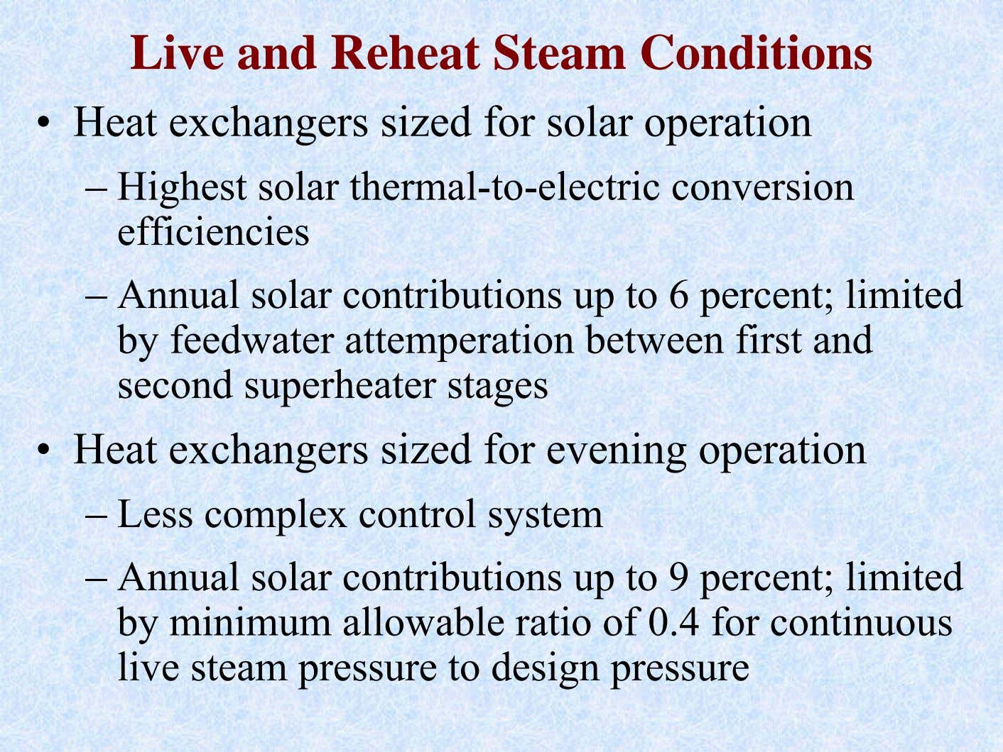 Live and Reheat Steam Conditions • Heat exchangers sized for solar operation – Highest solar