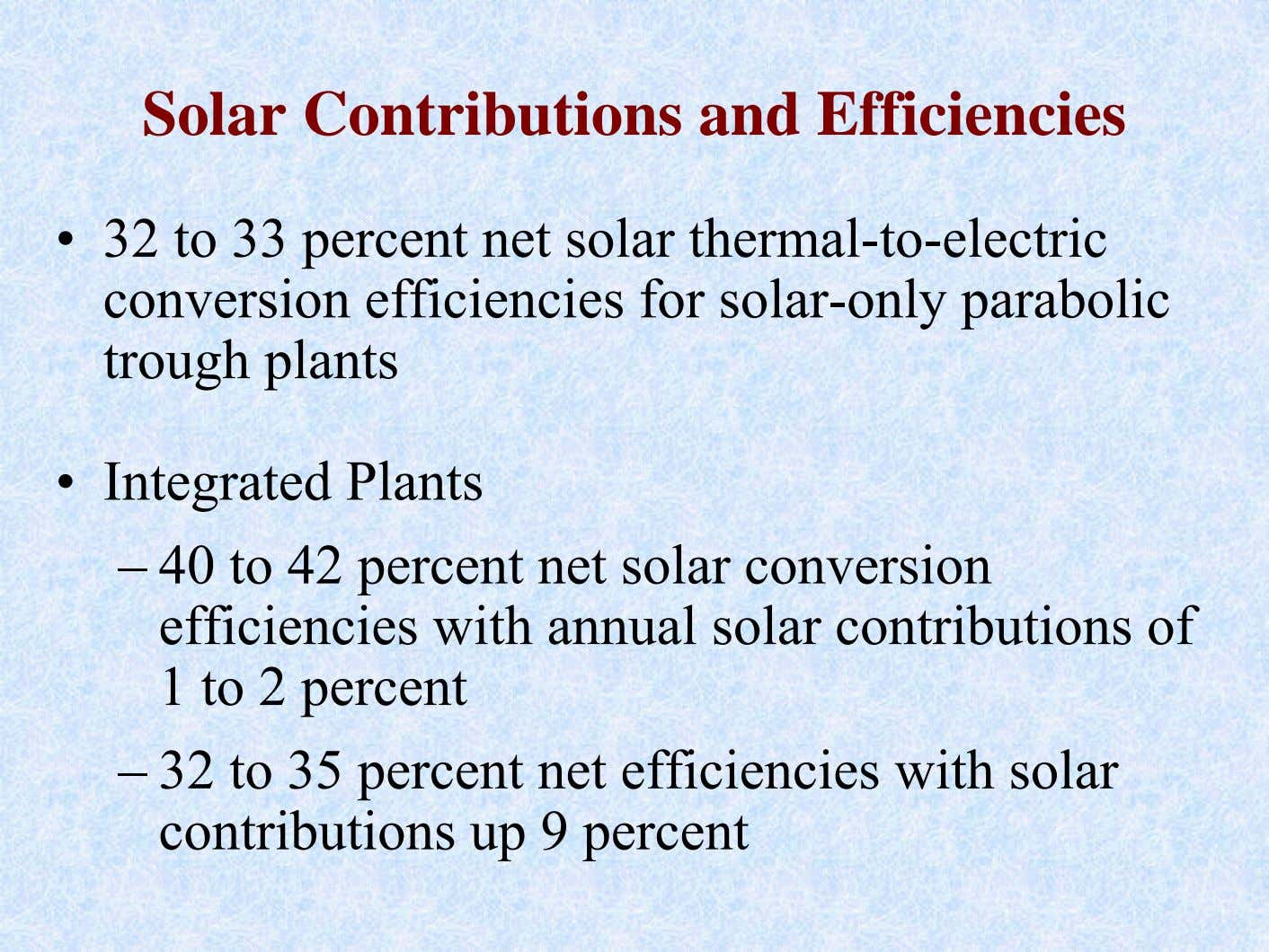 Solar Contributions and Efficiencies • 32 to 33 percent net solar thermal-to-electric conversion efficiencies for