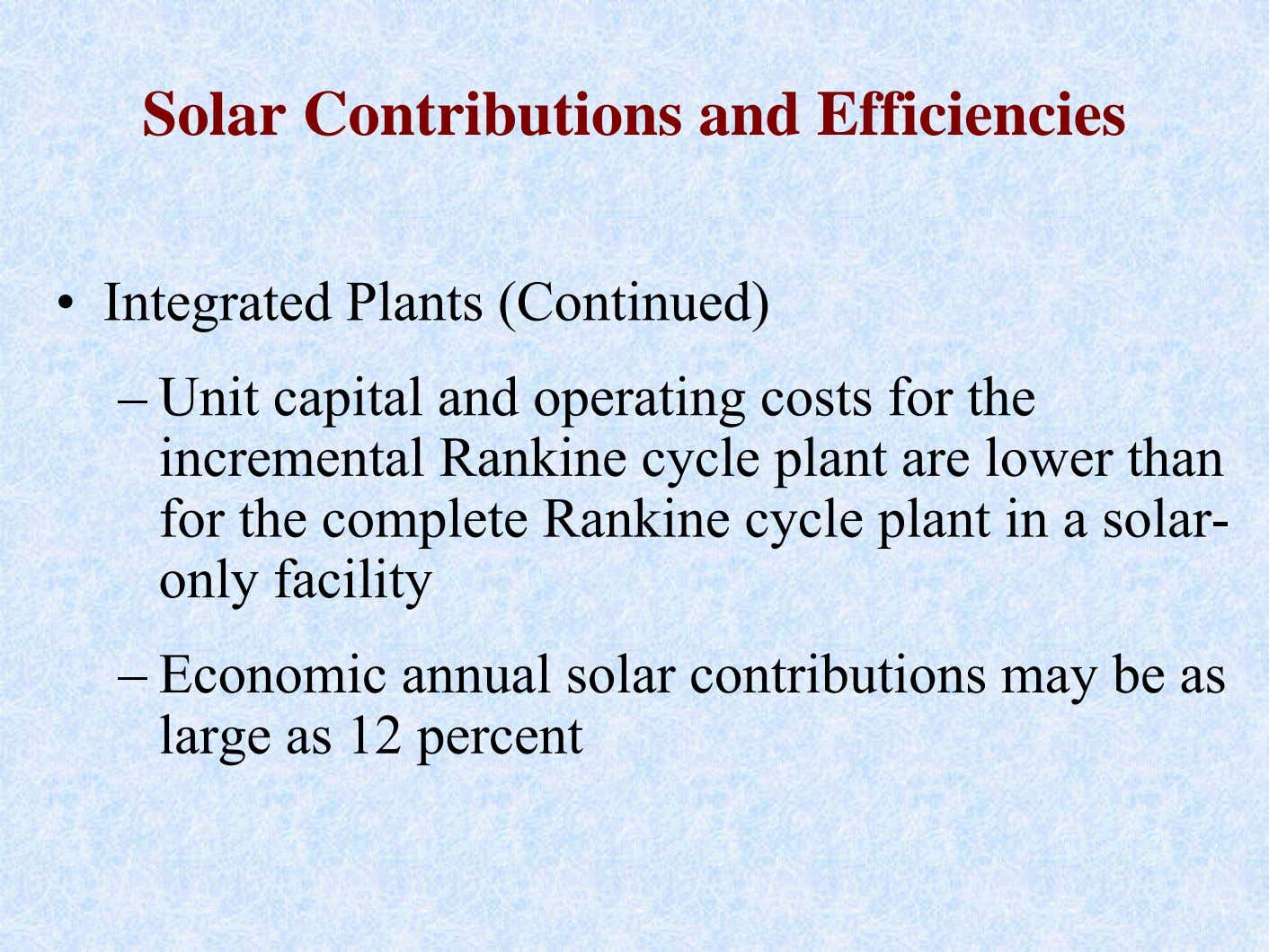 Solar Contributions and Efficiencies • Integrated Plants (Continued) – Unit capital and operating costs for