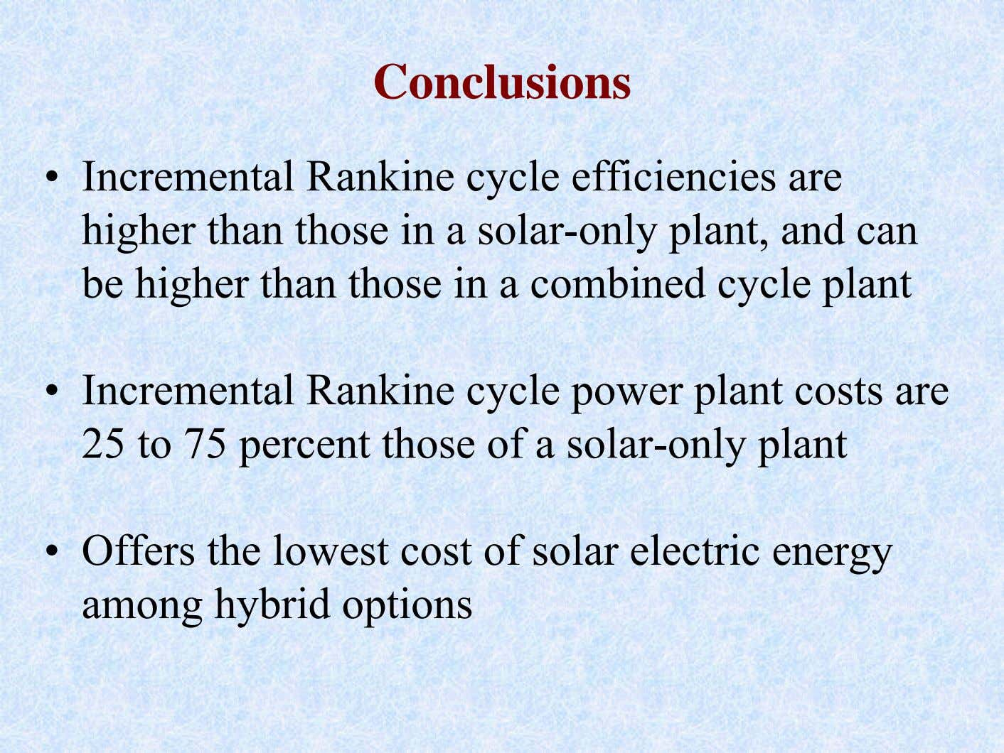 Conclusions • Incremental Rankine cycle efficiencies are higher than those in a solar-only plant, and
