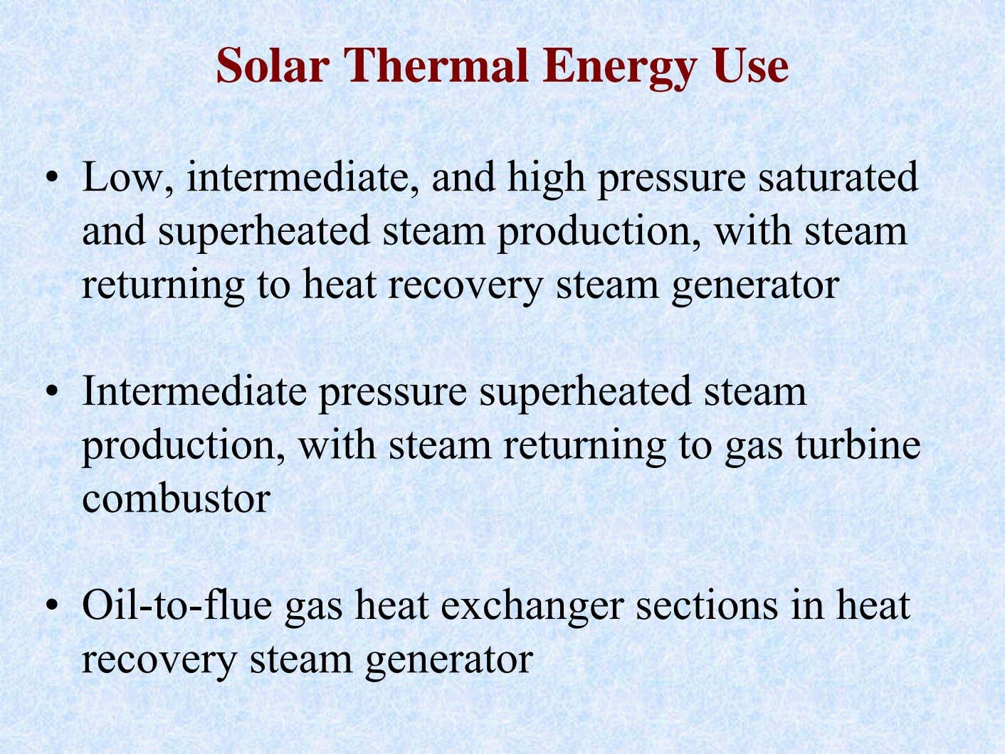 Solar Thermal Energy Use • Low, intermediate, and high pressure saturated and superheated steam production,