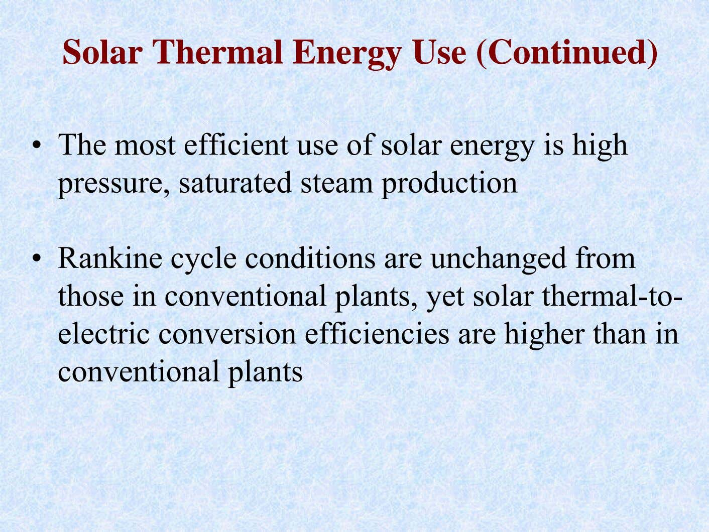 Solar Thermal Energy Use (Continued) • The most efficient use of solar energy is high