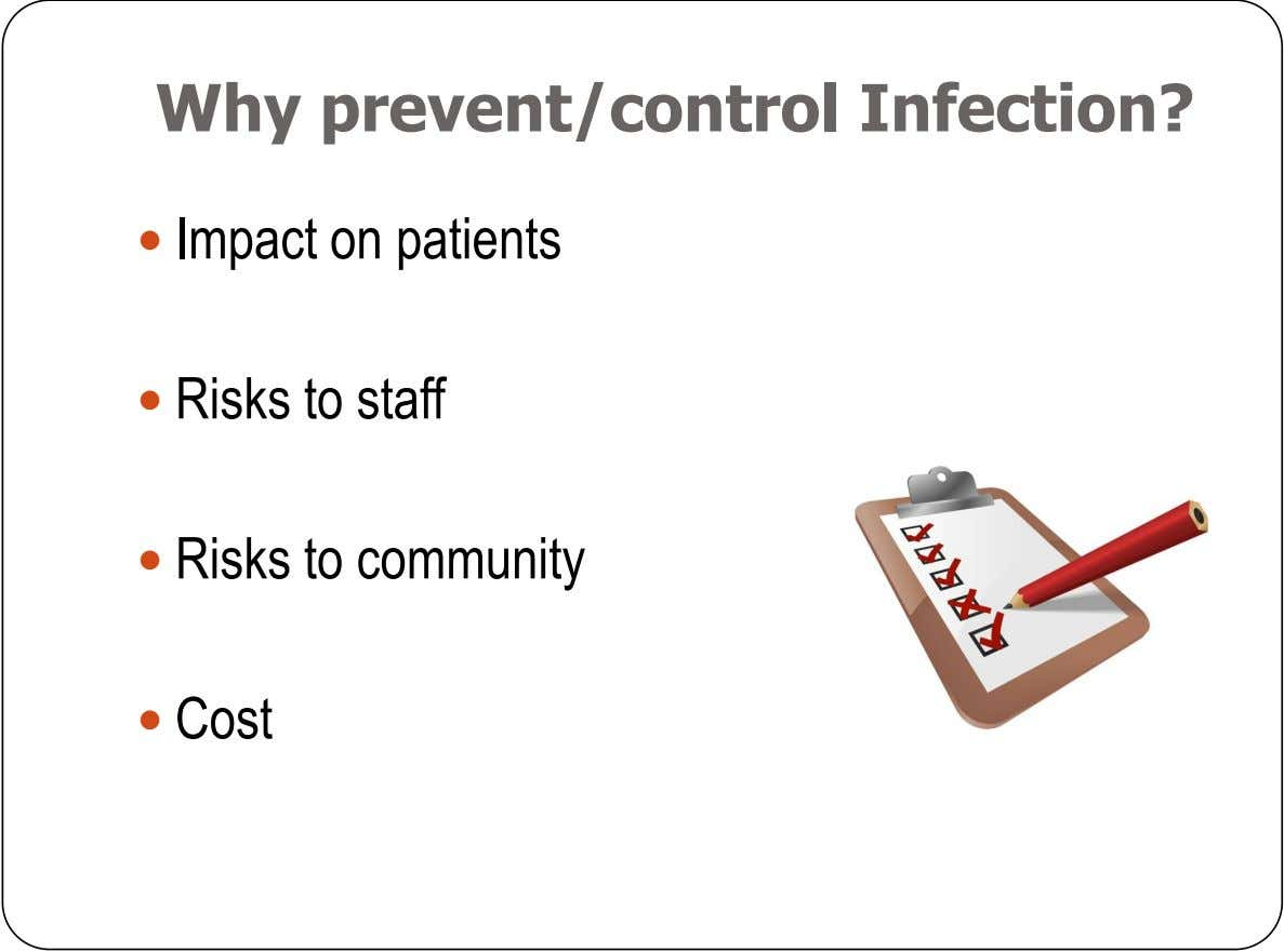 Why prevent/control Infection?  Impact on patients  Risks to staff  Risks to community 