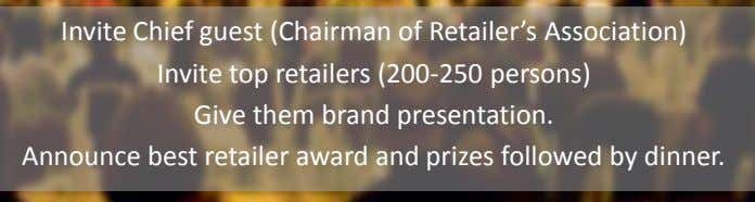 Invite Chief guest (Chairman of Retailer's Association) Invite top retailers (200-250 persons) Give them brand
