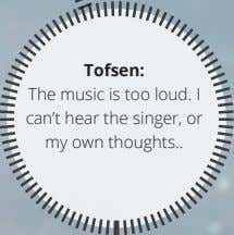 Tofsen: The music is too loud. I can't hear the singer, or my own thoughts