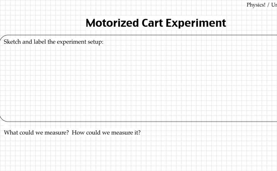 Physics! Motorized Cart Experiment Sketch and label the experiment setup: What could we measure? How