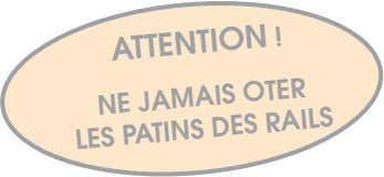 ATTENTION ! NE JAMAIS OTER LES PATINS DES RAILS