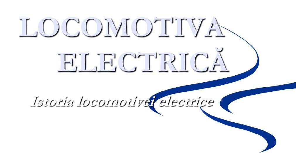 LOCOMOTIVA ELECTRICĂ Istoria locomotivei electrice