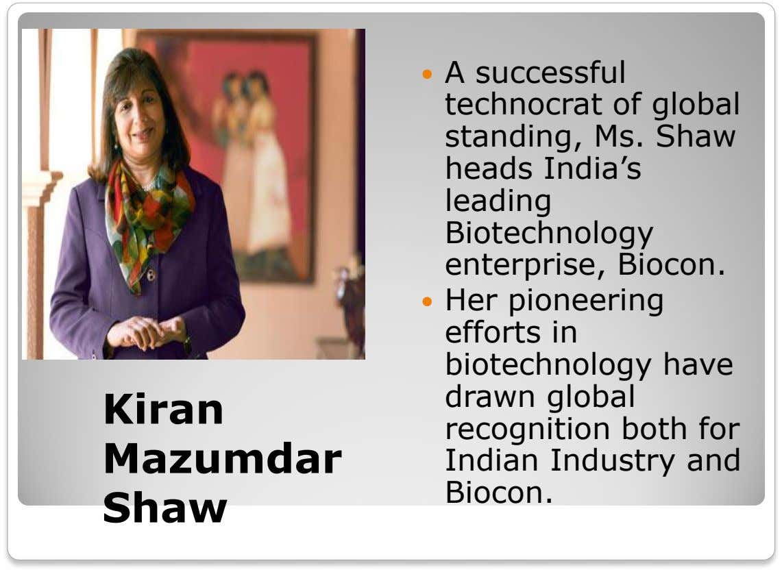  A successful technocrat of global standing, Ms. Shaw heads India's leading Biotechnology enterprise, Biocon. 
