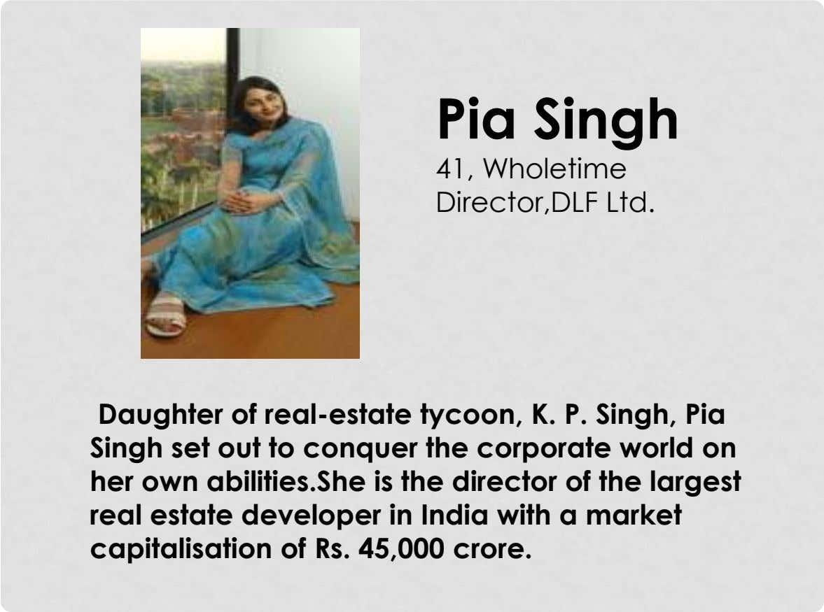 Pia Singh 41, Wholetime Director,DLF Ltd. Daughter of real-estate tycoon, K. P. Singh, Pia Singh set
