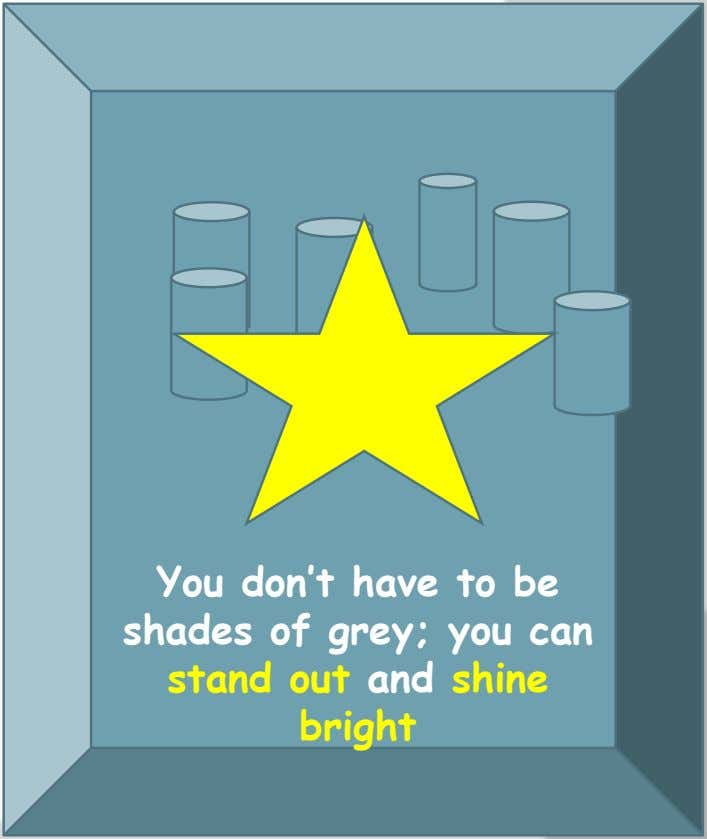 You don't have to be shades of grey; you can stand out and shine bright