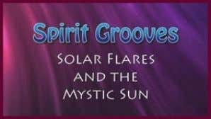 that of the Tibetan Buddhists and and Chinese culture. NEW Spirit Grooves: Solar Flares and the