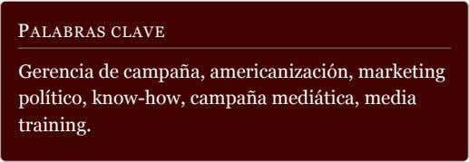 PALABRAS CLAVE Gerencia de campaña, americanización, marketing político, know-how, campaña mediática, media
