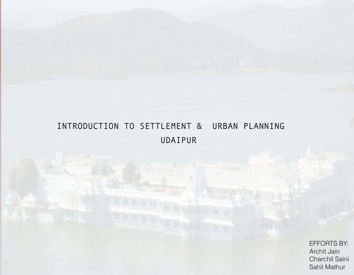 INTRODUCTION TO SETTLEMENT & URBAN PLANNING UDAIPUR EFFORTS BY: Archit Jain Charchil Saini Sahil Mathur
