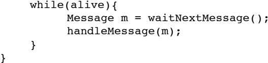 while(alive){ Message m = waitNextMessage(); handleMessage(m); } }