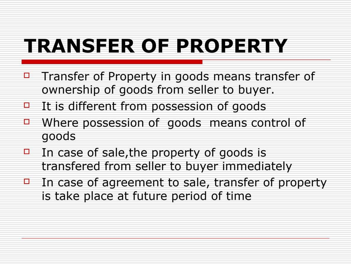 TRANSFER OF PROPERTY  Transfer of Property in goods means transfer of ownership of goods from
