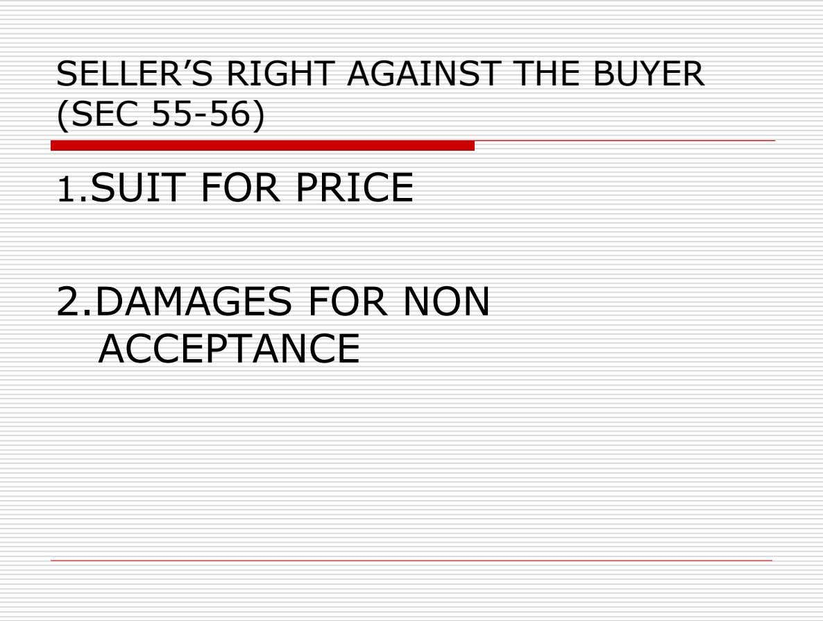 SELLER'S RIGHT AGAINST THE BUYER (SEC 55-56) 1.SUIT FOR PRICE 2.DAMAGES FOR NON ACCEPTANCE