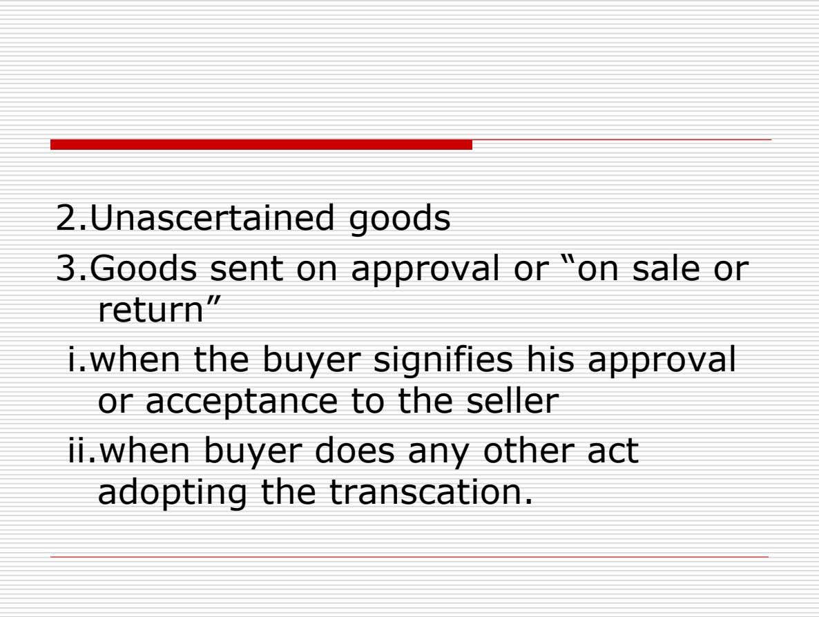 "2.Unascertained goods 3.Goods sent on approval or ""on sale or return"" i.when the buyer signifies his"