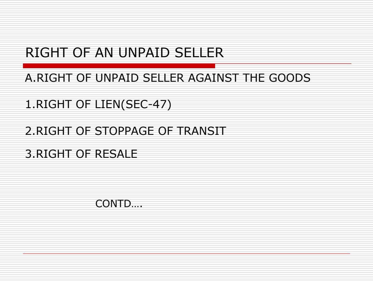 RIGHT OF AN UNPAID SELLER A.RIGHT OF UNPAID SELLER AGAINST THE GOODS 1.RIGHT OF LIEN(SEC-47) 2.RIGHT