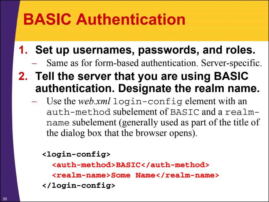 BASIC Authentication 1. Set up usernames, passwords, and roles. – Same as for form-based authentication.