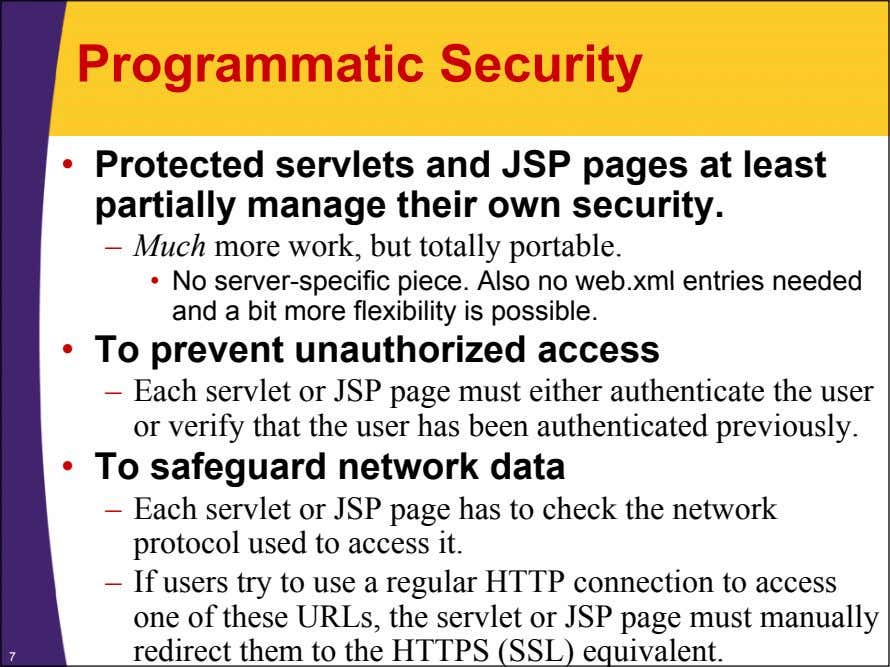 Programmatic Security • Protected servlets and JSP pages at least partially manage their own security.