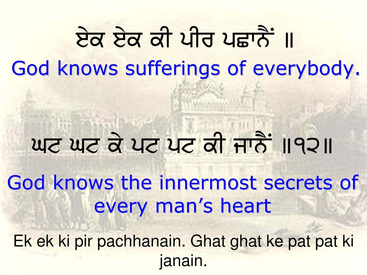eyk eyk kI pIr pCwnYN ] GodGod knowsknows sufferingssufferings ofof everybody.everybody. Gt Gt ky pt