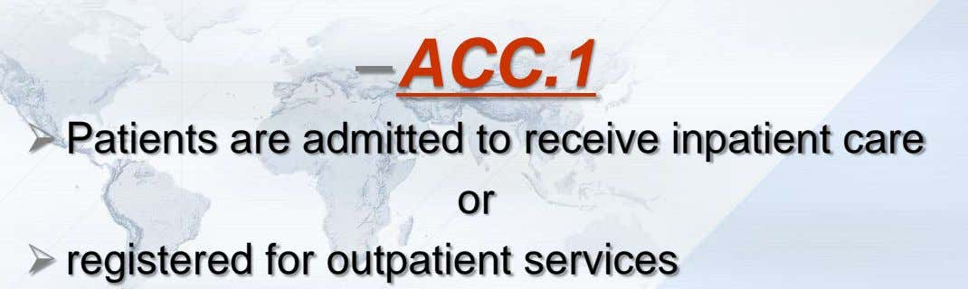 –ACC.1  Patients are admitted to receive inpatient care or  registered for outpatient services
