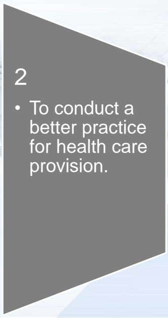 2 • To conduct a better practice for health care provision.