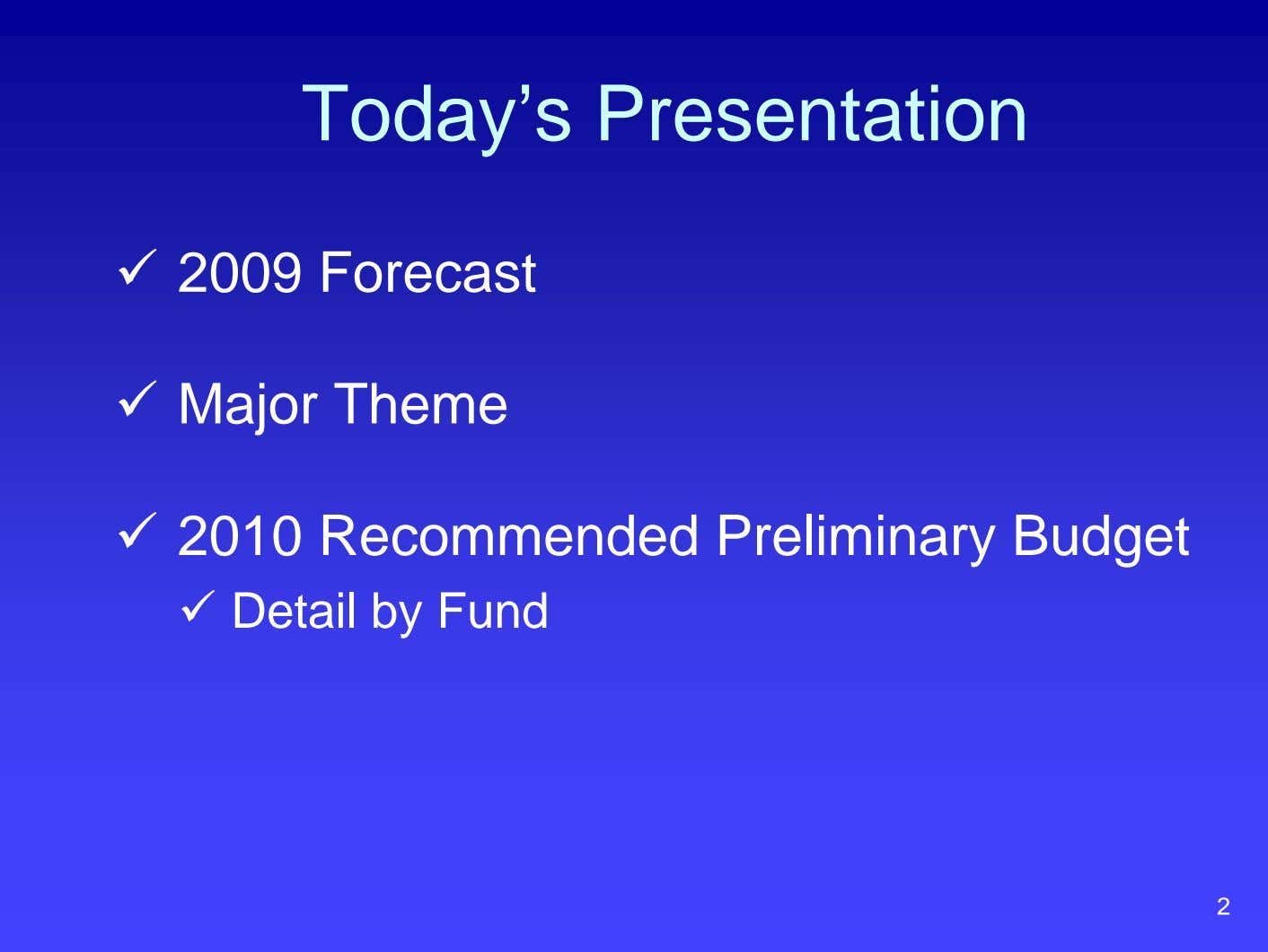 Today's Presentation 2009 Forecast Major Theme 2010 Recommended Preliminary Budget Detail by Fund 2