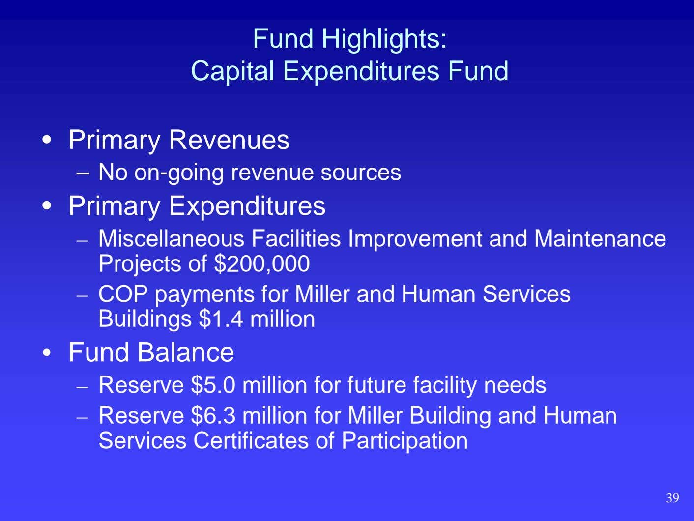 Fund Highlights: Capital Expenditures Fund • Primary Revenues – No on-going revenue sources • Primary