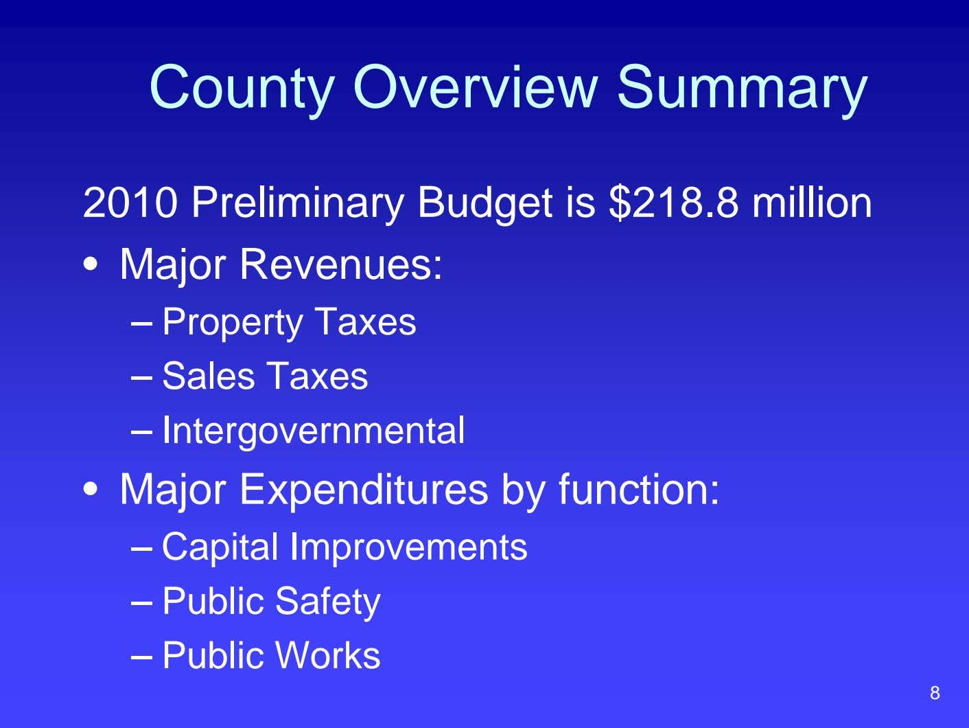 County Overview Summary 2010 Preliminary Budget is $218.8 million • Major Revenues: – Property Taxes
